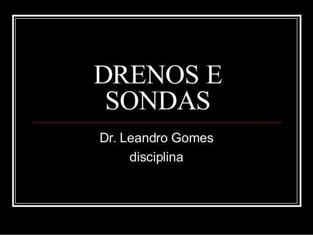 DRENOS E SONDAS Dr. Leandro Gomes disciplina