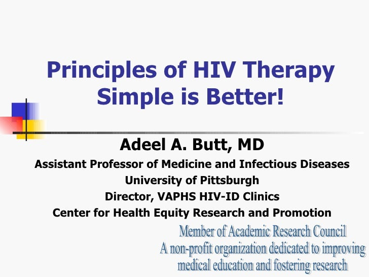 Principles of HIV Therapy Simple is Better! Adeel A. Butt, MD Assistant Professor of Medicine and Infectious Diseases Univ...