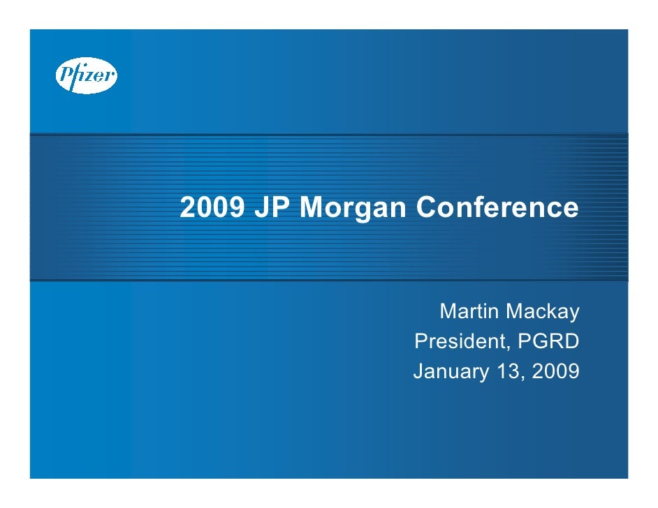 2009 JP Morgan Conference                   Martin Mackay               President, PGRD               January 13, 2009