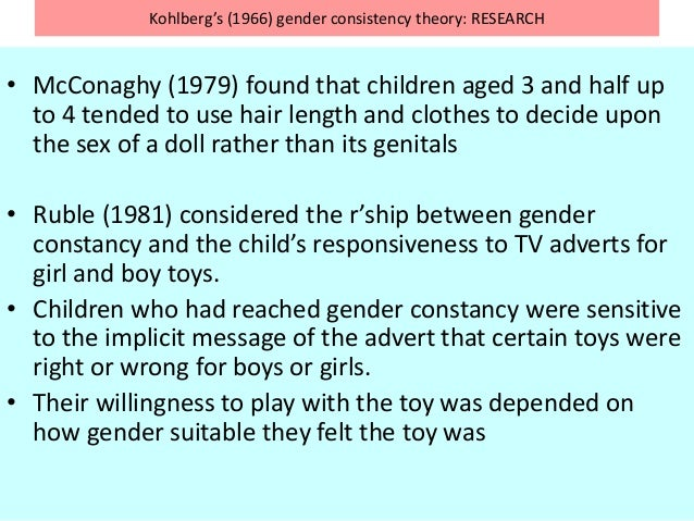 Kohlberg's (1966) gender consistency theory: RESEARCH • McConaghy (1979) found that children aged 3 and half up to 4 tende...