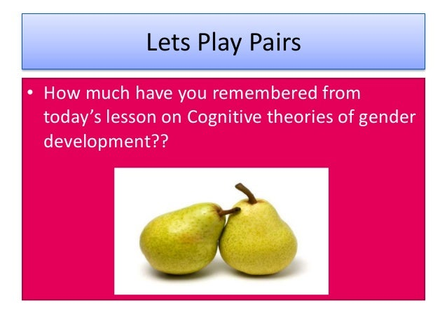 Lets Play Pairs • How much have you remembered from today's lesson on Cognitive theories of gender development??