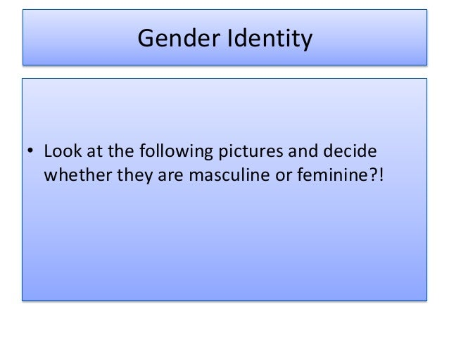 Gender Identity • Look at the following pictures and decide whether they are masculine or feminine?!