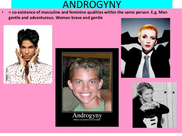 ANDROGYNY • = co-existence of masculine and feminine qualities within the same person. E.g. Man gentle and adventurous. Wo...