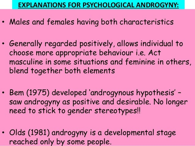 EXPLANATIONS FOR PSYCHOLOGICAL ANDROGYNY: • Males and females having both characteristics • Generally regarded positively,...