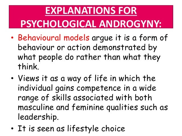 EXPLANATIONS FOR PSYCHOLOGICAL ANDROGYNY: • Behavioural models argue it is a form of behaviour or action demonstrated by w...