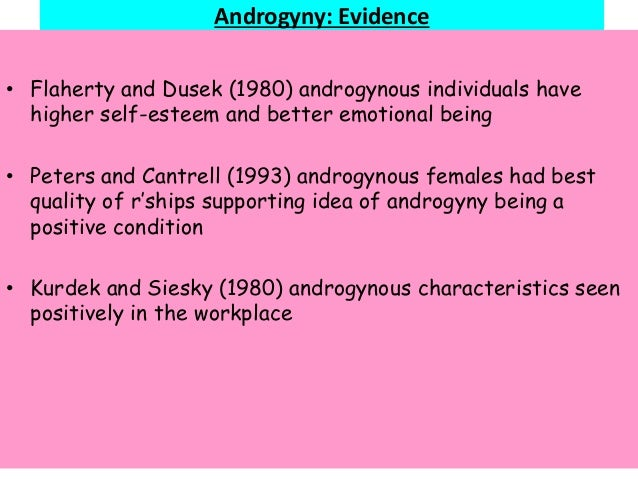 Androgyny: Evidence • Flaherty and Dusek (1980) androgynous individuals have higher self-esteem and better emotional being...