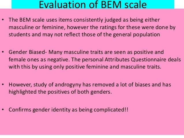 Evaluation of BEM scale • The BEM scale uses items consistently judged as being either masculine or feminine, however the ...