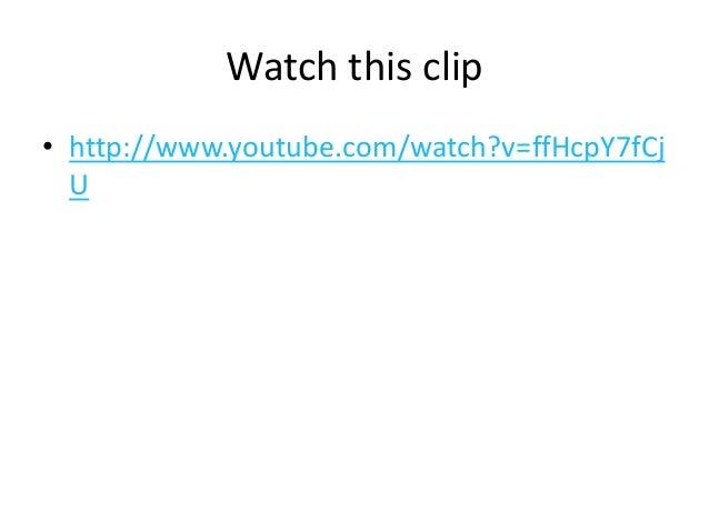 Watch this clip • http://www.youtube.com/watch?v=ffHcpY7fCj U
