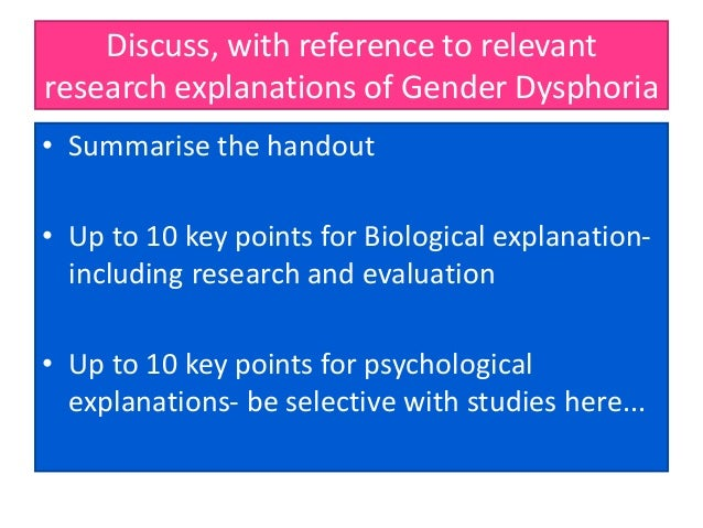Discuss, with reference to relevant research explanations of Gender Dysphoria • Summarise the handout • Up to 10 key point...