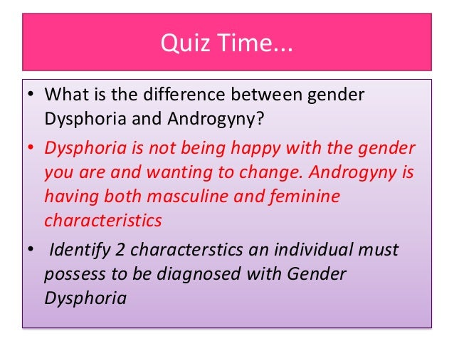 Quiz Time... • What is the difference between gender Dysphoria and Androgyny? • Dysphoria is not being happy with the gend...