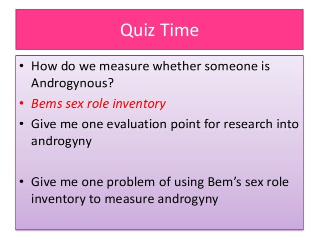 Quiz Time • How do we measure whether someone is Androgynous? • Bems sex role inventory • Give me one evaluation point for...