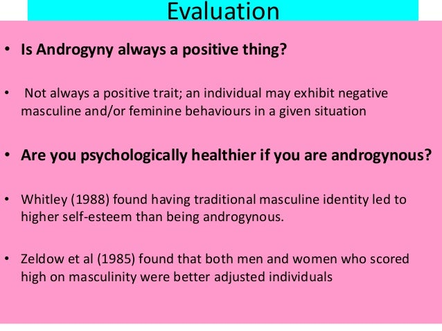 Evaluation • Is Androgyny always a positive thing? • Not always a positive trait; an individual may exhibit negative mascu...