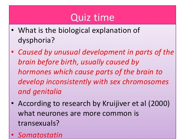 Quiz time • What is the biological explanation of dysphoria? • Caused by unusual development in parts of the brain before ...
