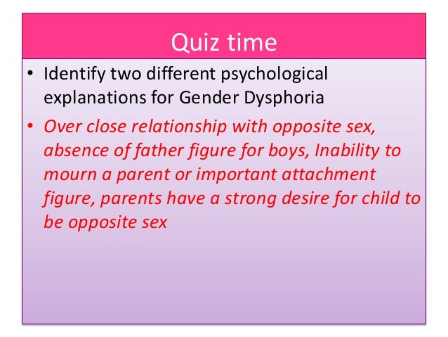 Quiz time • Identify two different psychological explanations for Gender Dysphoria • Over close relationship with opposite...