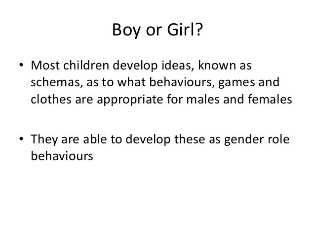 Boy or Girl? • Most children develop ideas, known as schemas, as to what behaviours, games and clothes are appropriate for...