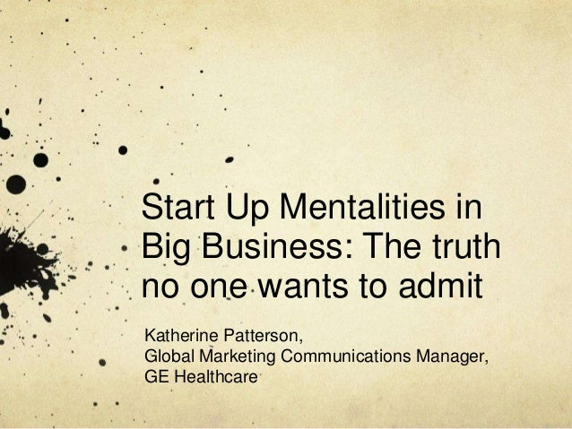 Start Up Mentalities in Big Business: The truth no one wants to admit Katherine Patterson, Global Marketing Communications...