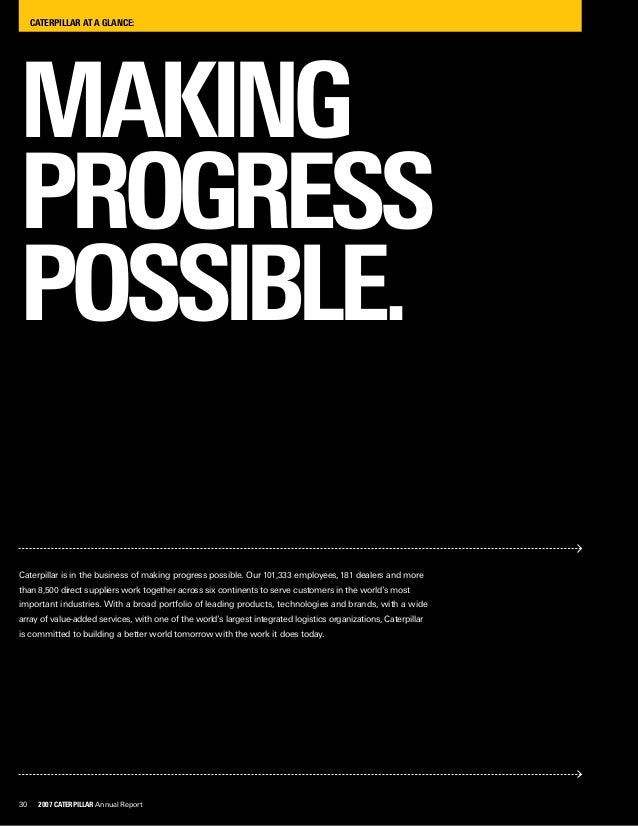 30 2007 Caterpillar Annual Report CATERPILLAR AT A GLANCE: MAKING PROGRESS POSSIBLE. Caterpillar is in the business of mak...