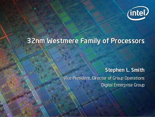 32nm Westmere Family of Processors32nm Westmere Family of Processors Stephen L. SmithStephen L. Smith Vice President, Dire...