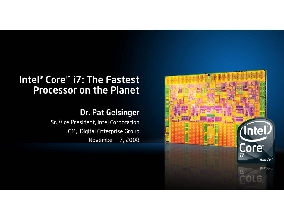 Intel® Core™ i7: The Fastest    Processor on the Planet                     Dr. Pat Gelsinger        Sr. Vice President, I...
