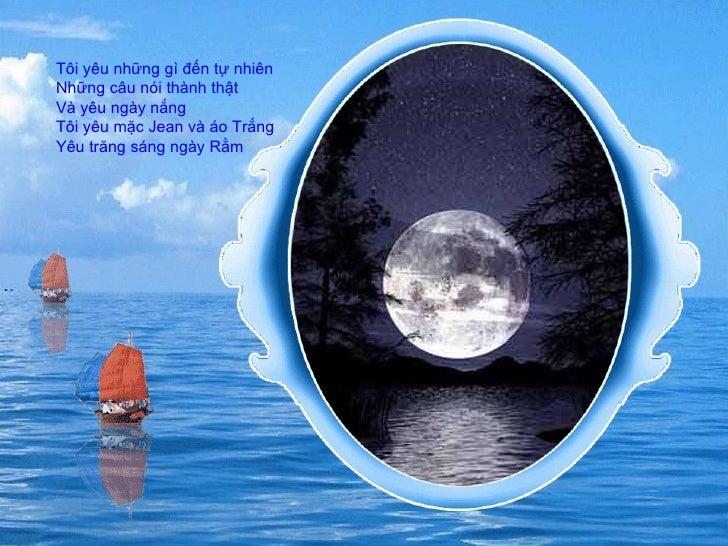 Tôi yêu những gì đến tự nhiên  Những câu nói thành thật  Và yêu ngày nắng  Tôi yêu mặc Jean và áo Trắng  Yêu trăng sáng ng...