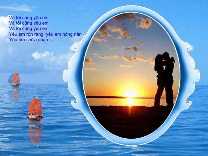 Và tôi cũng yêu em  Và tôi cũng yêu em Và tôi cũng yêu em Yêu em rộn ràng, yêu em nồng nàn  Yêu em chứa chan....