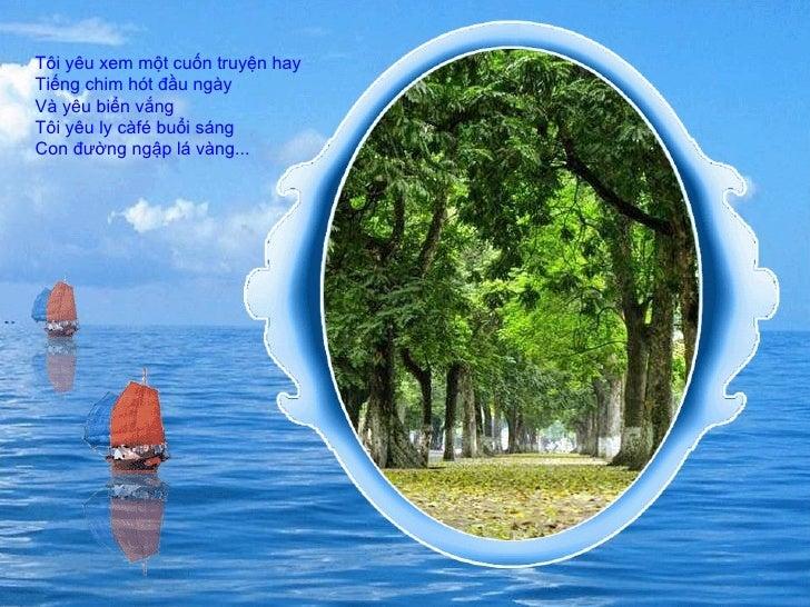 Tôi yêu xem một cuốn truyện hay  Tiếng chim hót đầu ngày  Và yêu biển vắng  Tôi yêu ly càfé buổi sáng  Con đường ngập lá v...