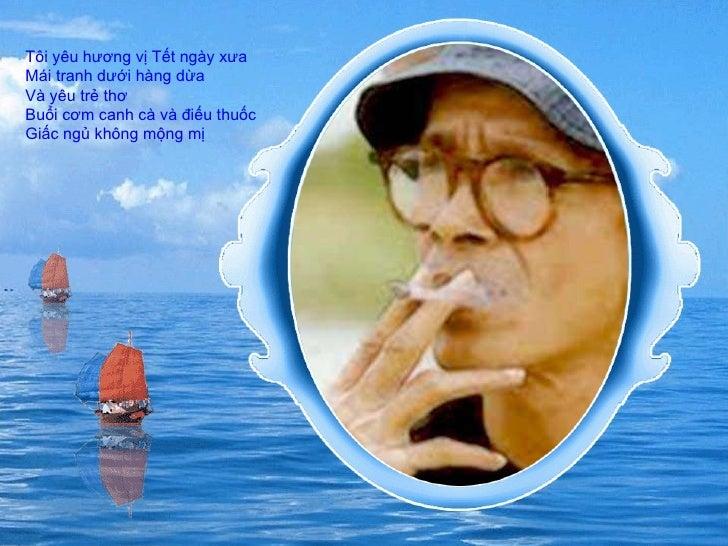 Tôi yêu hương vị Tết ngày xưa  Mái tranh dưới hàng dừa  Và yêu trẻ thơ  Buổi cơm canh cà và điếu thuốc  Giấc ngủ không mộn...