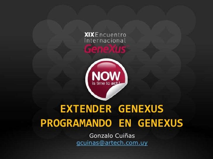 Extender genexusprogramando en genexus<br />Gonzalo Cuiñas<br />gcuinas@artech.com.uy<br />