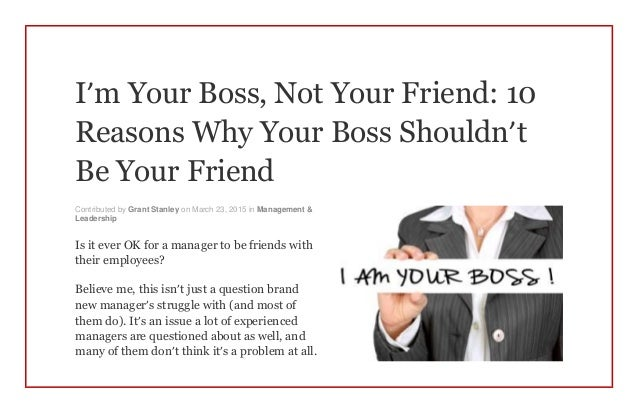 I'm Your Boss, Not Your Friend: 10 Reasons Why Your Boss Shouldn't Be Your Friend Contributed by Grant Stanley on March 23...