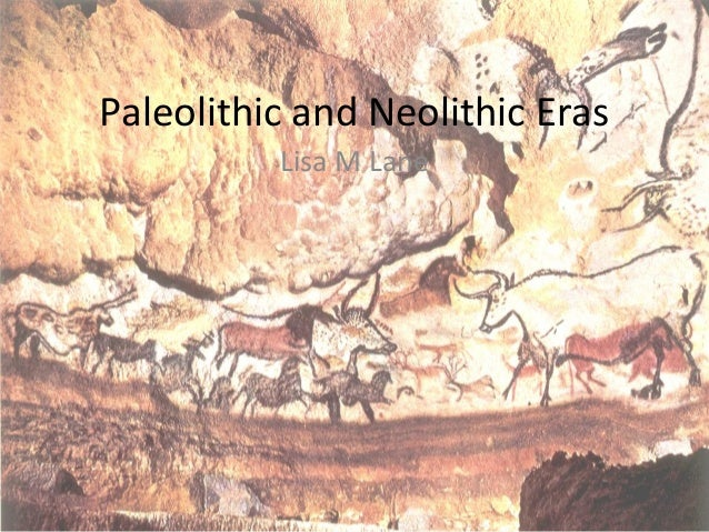 Paleolithic and Neolithic Eras Lisa M Lane