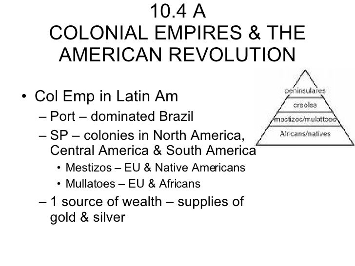 10.4 A COLONIAL EMPIRES & THE AMERICAN REVOLUTION <ul><li>Col Emp in Latin Am  </li></ul><ul><ul><li>Port – dominated Braz...