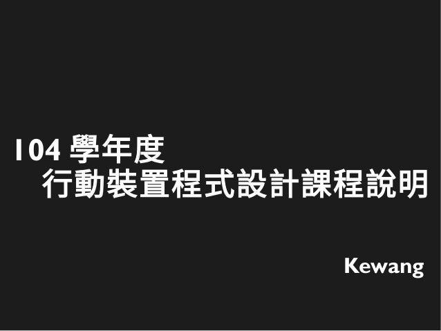 104 學年度 行動裝置程式設計課程說明 Kewang