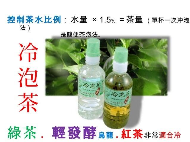 控制茶水比例 : 水量 × 1.5﹪ =茶量 (單杯一次沖泡 法) 是簡便茶泡法。 茶綠 . 輕發酵烏龍 . 紅茶非常適合冷 冷 泡 茶