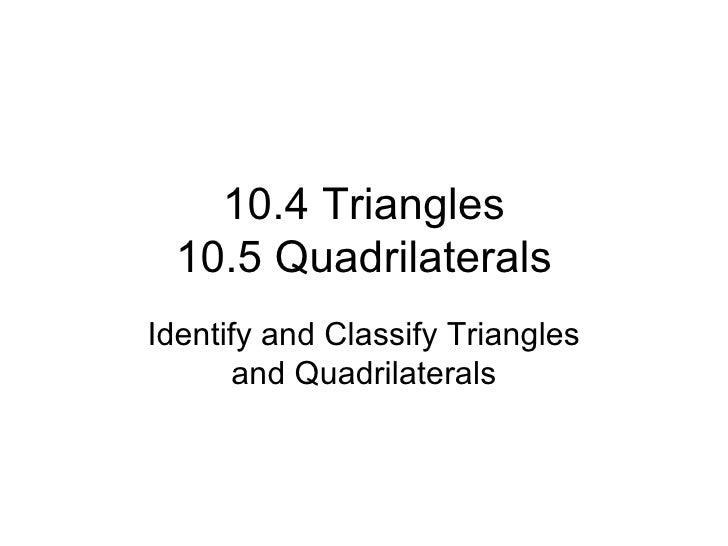 10.4 Triangles 10.5 Quadrilaterals Identify and Classify Triangles and Quadrilaterals