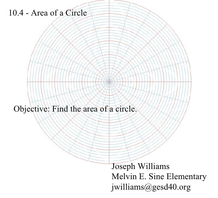 10.4 - Area of a Circle Joseph Williams Melvin E. Sine Elementary [email_address] Objective: Find the area of a circle.