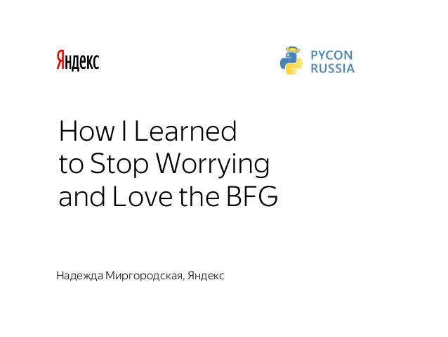 How I Learned to Stop Worrying and Love the BFG Надежда Миргородская, Яндекс