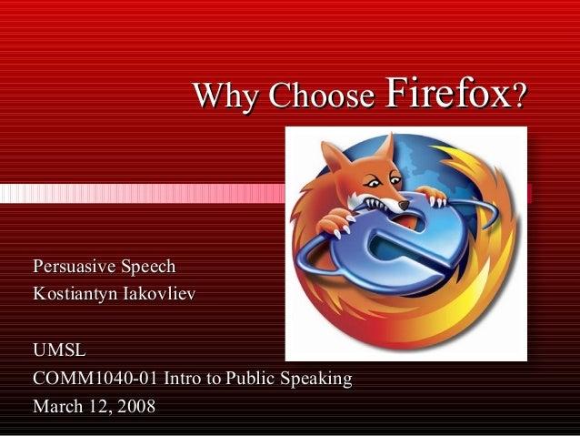 Why Choose Firefox?  Persuasive Speech Kostiantyn Iakovliev UMSL COMM1040-01 Intro to Public Speaking March 12, 2008