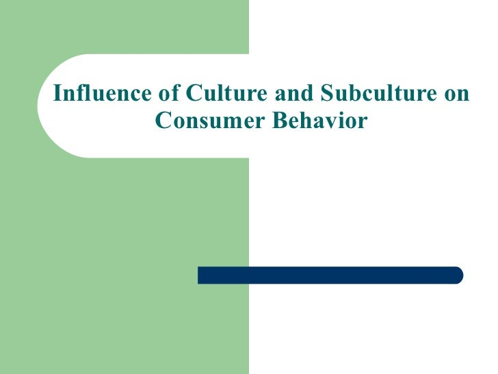 Influence of Culture and Subculture on         Consumer Behavior
