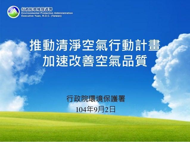 推動清淨空氣行動計畫 加速改善空氣品質 行政院環境保護署 104年9月2日