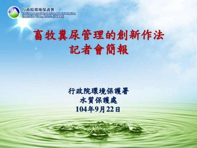 1 畜牧糞尿管理的創新作法 記者會簡報 行政院環境保護署 水質保護處 104年9月22日