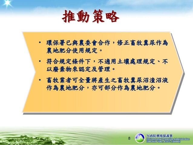 推動策略 • 環保署已與農委會合作,修正畜牧糞尿作為 農地肥分使用規定。 • 符合規定條件下,不適用土壤處理規定、不 以廢棄物來認定及管理。 • 畜牧業者可全量將產生之畜牧糞尿沼渣沼液 作為農地肥分,亦可部分作為農地肥分。 8