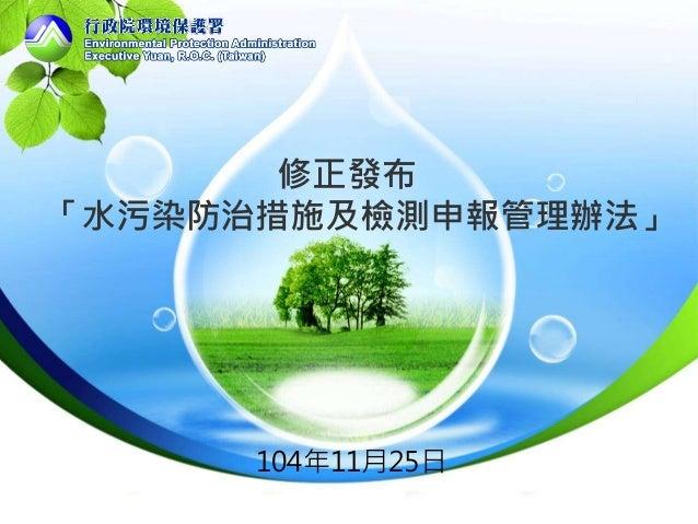 修正發布 「水污染防治措施及檢測申報管理辦法」 104年11月25日