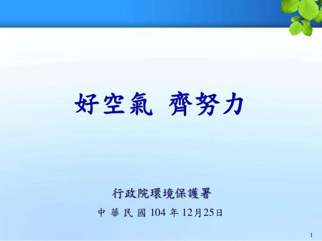 好空氣 齊努力 行政院環境保護署 中 華 民 國 104 年 12月25日 1