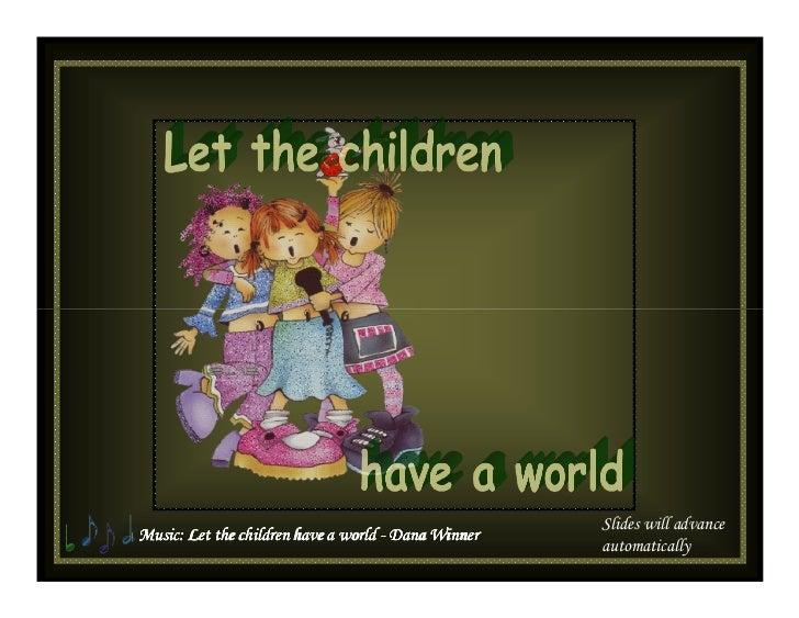 Slides will advanceMusic: Let the children have a world - Dana Winner                                                     ...