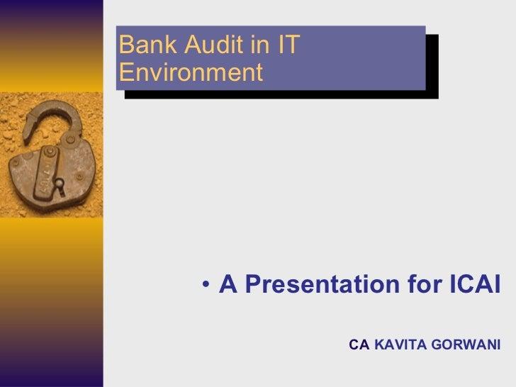 Bank Audit in IT Environment <ul><ul><li>A Presentation for ICAI </li></ul></ul><ul><ul><li>CA   KAVITA GORWANI </li></ul>...
