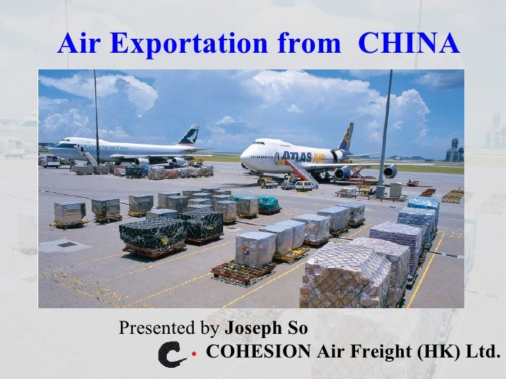 Air Exportation from  CHINA Presented by  Joseph So  COHESION Air Freight (HK) Ltd.