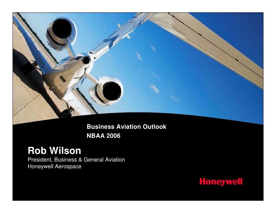 Business Aviation Outlook                        NBAA 2006  Rob Wilson President, Business & General Aviation Honeywell Ae...