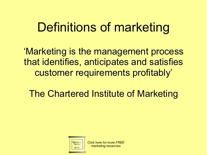 Definitions of marketing ' Marketing is the management process that identifies, anticipates and satisfies customer require...