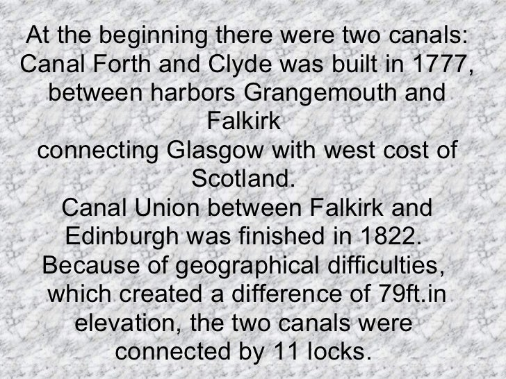 At the beginning there were two canals: Canal Forth and Clyde was built in 1777, between harbors Grangemouth and Falkirk  ...