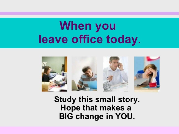 Study this small story. Hope that makes a  BIG change in YOU. When you  leave office today .